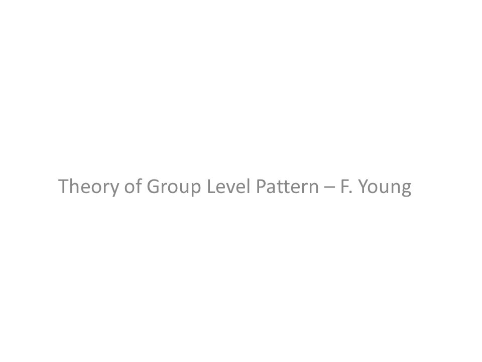 Theory of Group Level Pattern – F. Young