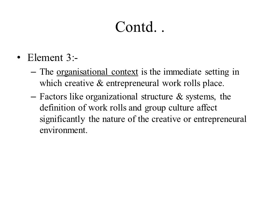 Contd. . Element 3:- The organisational context is the immediate setting in which creative & entrepreneural work rolls place.