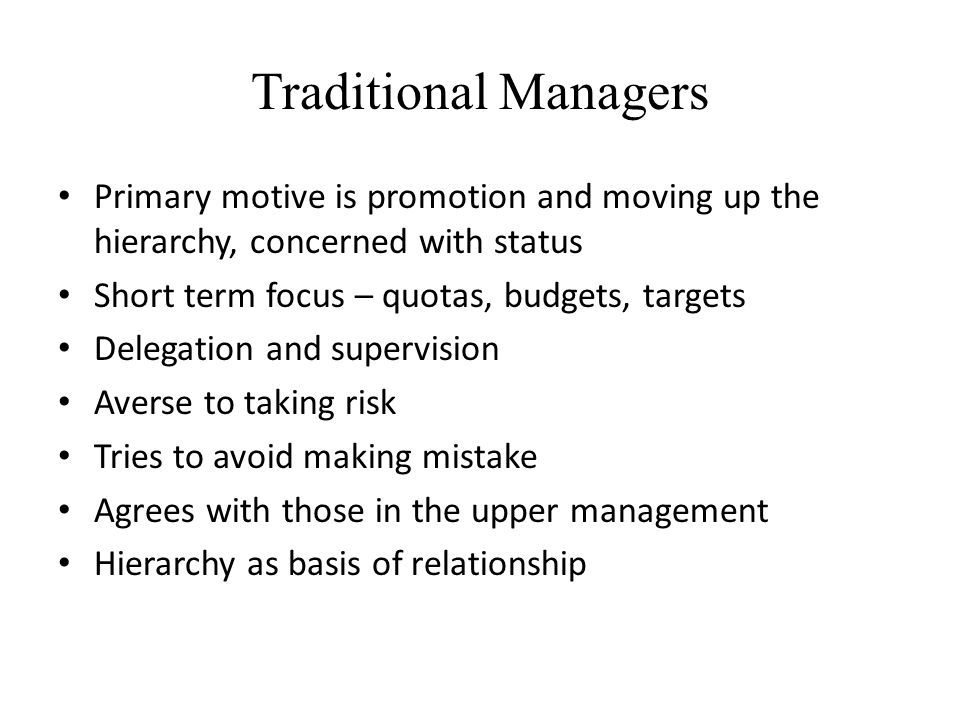 Traditional Managers Primary motive is promotion and moving up the hierarchy, concerned with status.