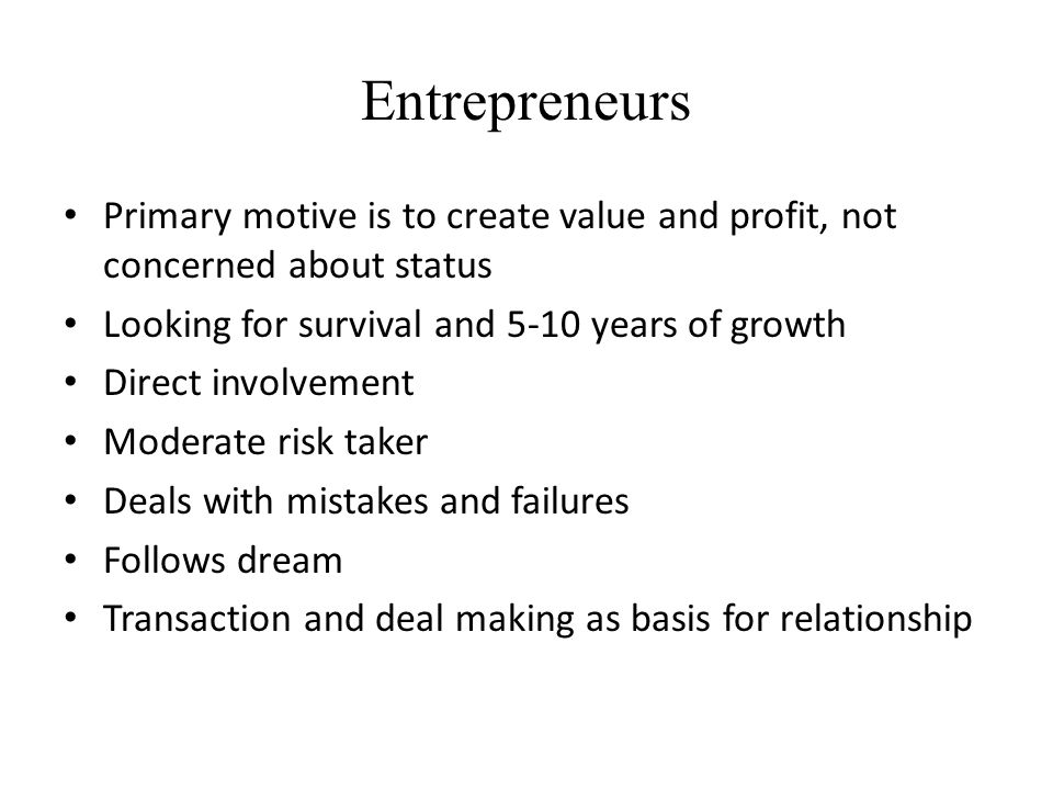 Entrepreneurs Primary motive is to create value and profit, not concerned about status. Looking for survival and 5-10 years of growth.