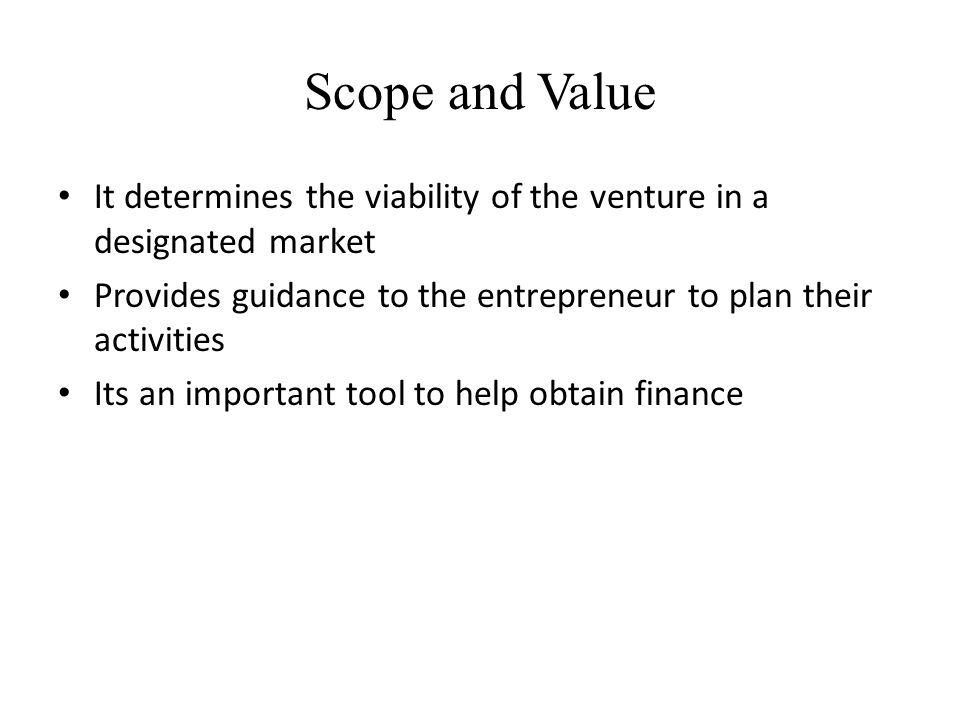 Scope and Value It determines the viability of the venture in a designated market. Provides guidance to the entrepreneur to plan their activities.