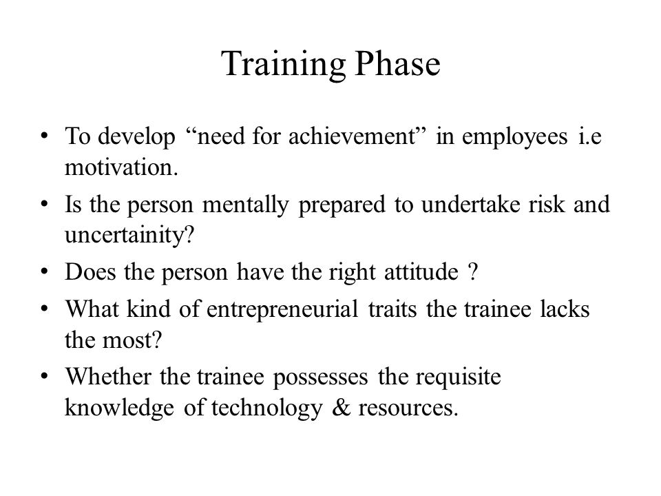 Training Phase To develop need for achievement in employees i.e motivation. Is the person mentally prepared to undertake risk and uncertainity