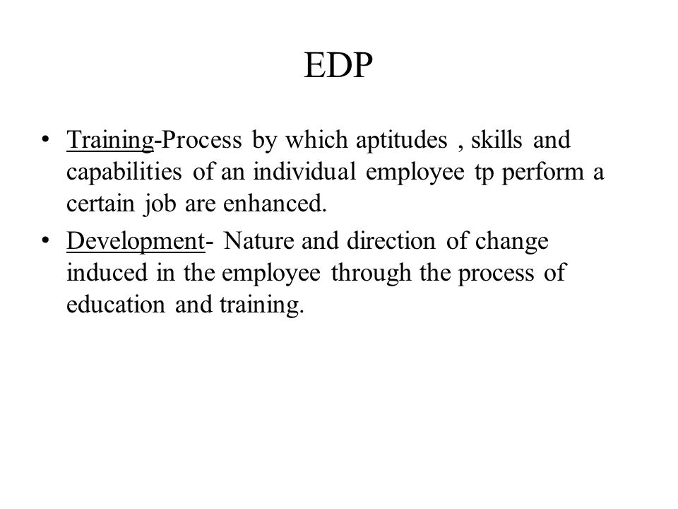 EDP Training-Process by which aptitudes , skills and capabilities of an individual employee tp perform a certain job are enhanced.