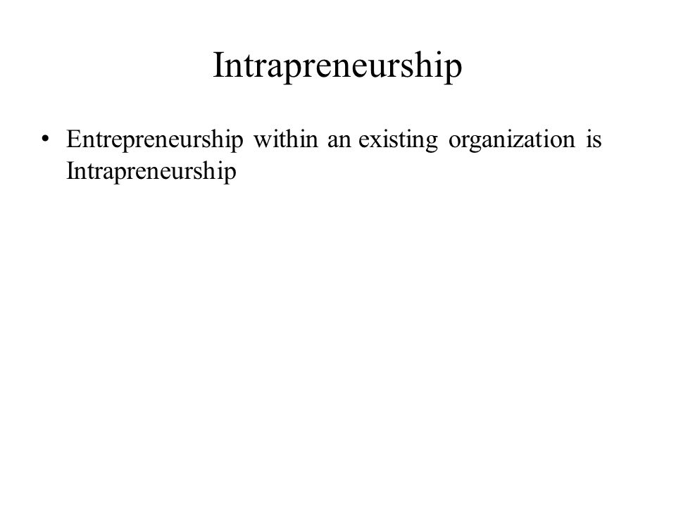 Intrapreneurship Entrepreneurship within an existing organization is Intrapreneurship