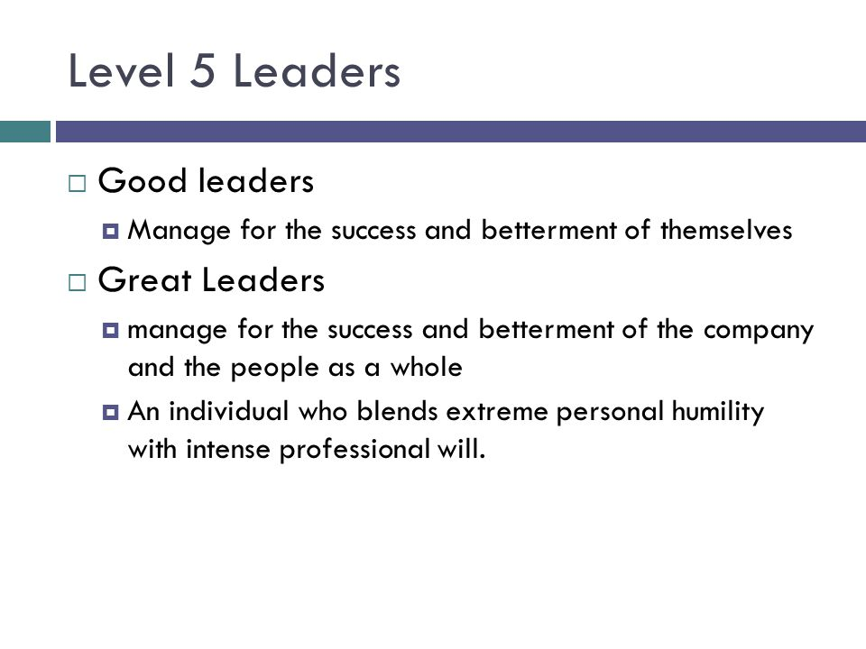 Level 5 Leaders Good leaders Great Leaders