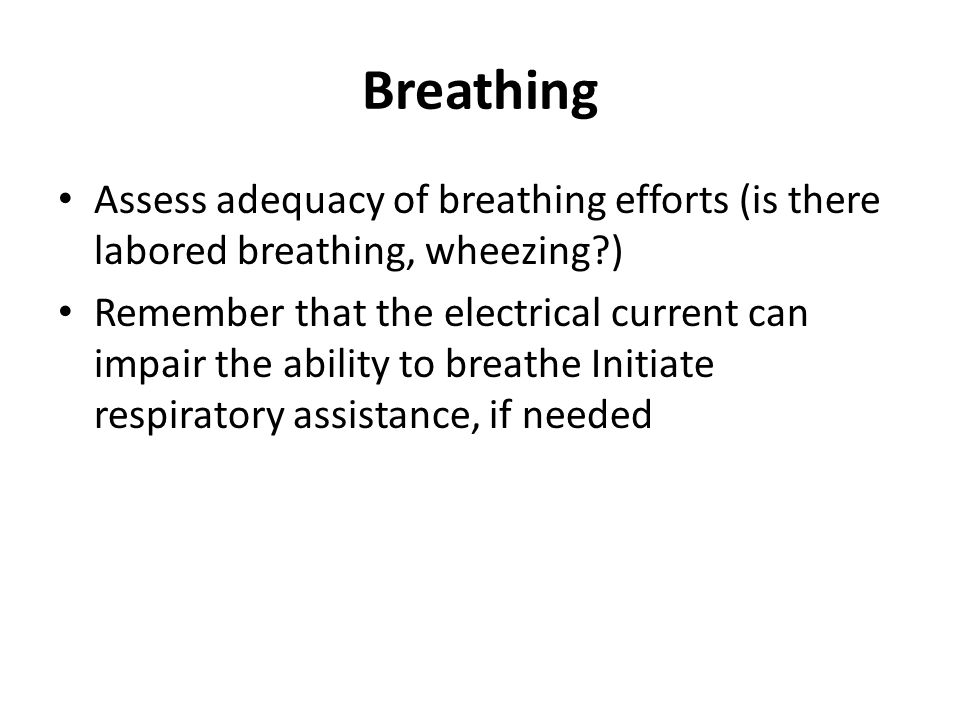 Breathing Assess adequacy of breathing efforts (is there labored breathing, wheezing )