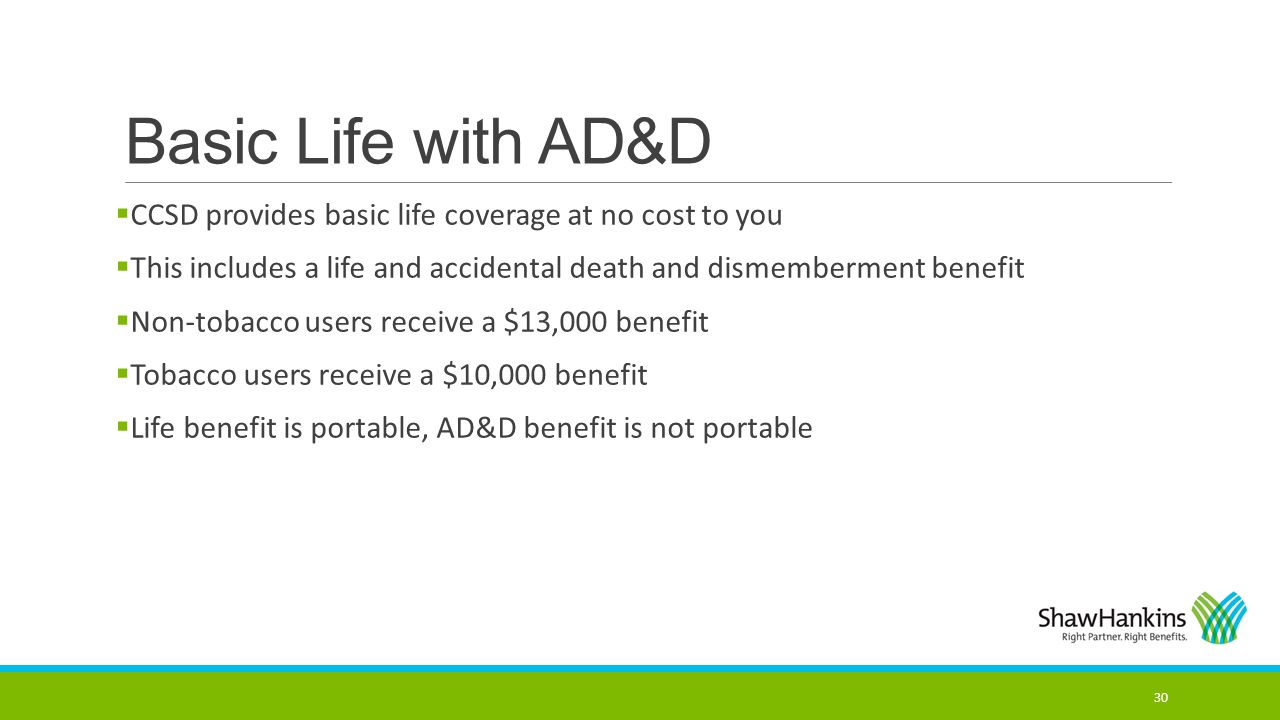 Basic Life with AD&D CCSD provides basic life coverage at no cost to you. This includes a life and accidental death and dismemberment benefit.