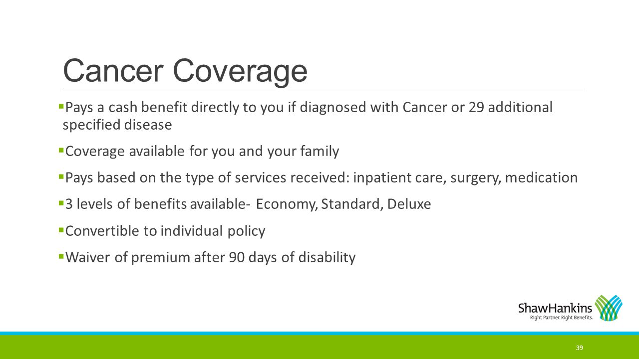 Cancer Coverage Pays a cash benefit directly to you if diagnosed with Cancer or 29 additional specified disease.