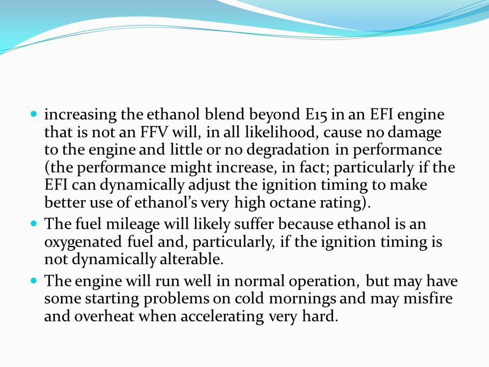 increasing the ethanol blend beyond E15 in an EFI engine that is not an FFV will, in all likelihood, cause no damage to the engine and little or no degradation in performance (the performance might increase, in fact; particularly if the EFI can dynamically adjust the ignition timing to make better use of ethanol's very high octane rating).