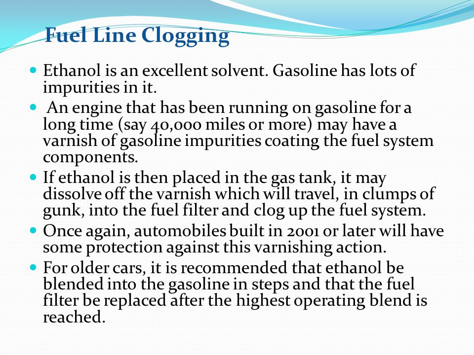 Fuel Line Clogging Ethanol is an excellent solvent. Gasoline has lots of impurities in it.