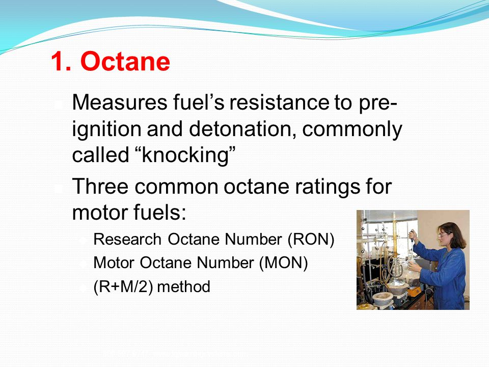 1. Octane Measures fuel's resistance to pre- ignition and detonation, commonly called knocking Three common octane ratings for motor fuels: