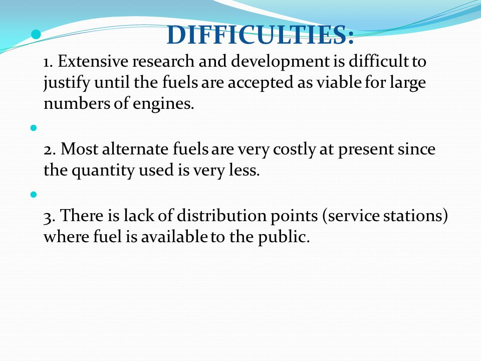 DIFFICULTIES: 1. Extensive research and development is difficult to justify until the fuels are accepted as viable for large numbers of engines.