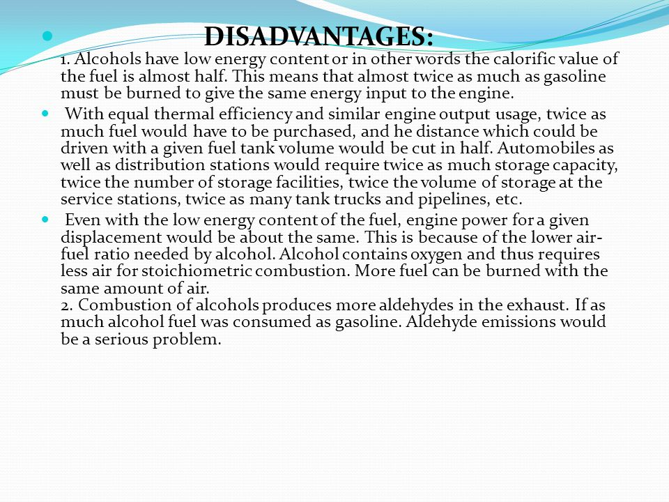 DISADVANTAGES: 1. Alcohols have low energy content or in other words the calorific value of the fuel is almost half. This means that almost twice as much as gasoline must be burned to give the same energy input to the engine.