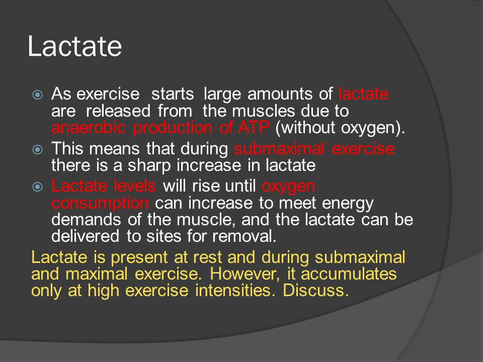 Lactate As exercise starts large amounts of lactate are released from the muscles due to anaerobic production of ATP (without oxygen).