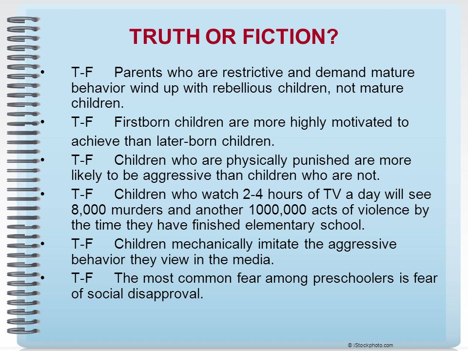 TRUTH OR FICTION T-F Parents who are restrictive and demand mature behavior wind up with rebellious children, not mature children.