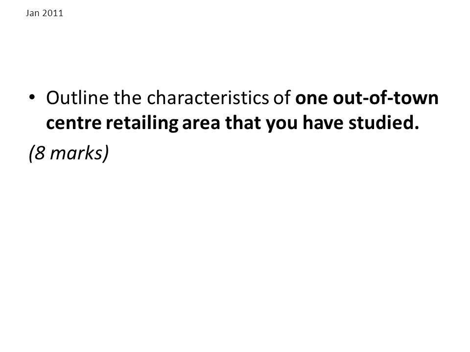 Jan 2011 Outline the characteristics of one out-of-town centre retailing area that you have studied.