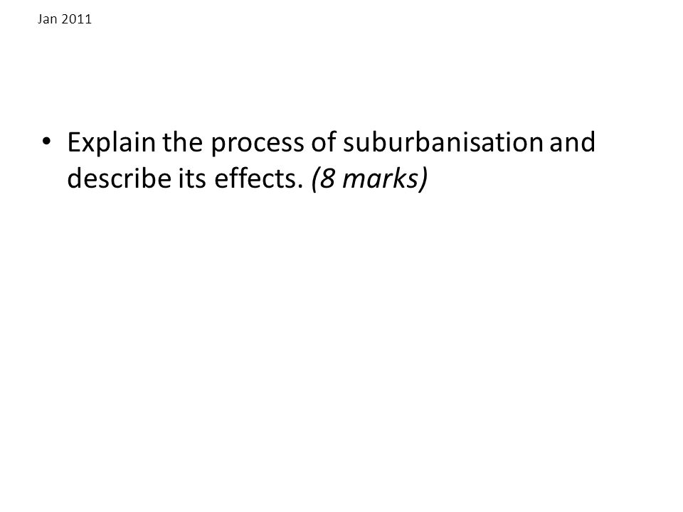 Jan 2011 Explain the process of suburbanisation and describe its effects. (8 marks)