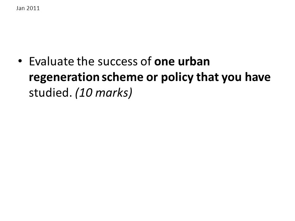 Jan 2011 Evaluate the success of one urban regeneration scheme or policy that you have studied.
