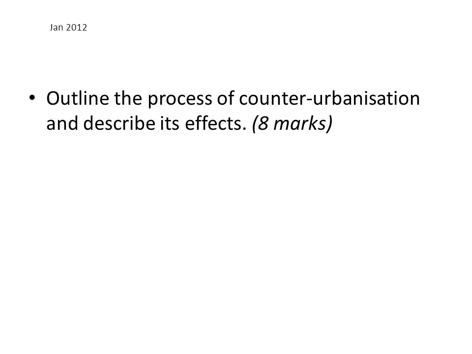Jan 2012 Outline the process of counter-urbanisation and describe its effects. (8 marks)