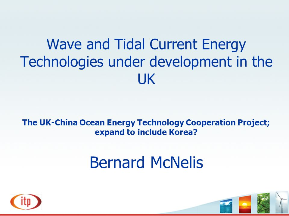 Wave and Tidal Current Energy Technologies under development in the UK The UK-China Ocean Energy Technology Cooperation Project; expand to include Korea.