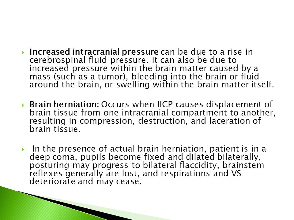 Increased intracranial pressure can be due to a rise in cerebrospinal fluid pressure. It can also be due to increased pressure within the brain matter caused by a mass (such as a tumor), bleeding into the brain or fluid around the brain, or swelling within the brain matter itself.