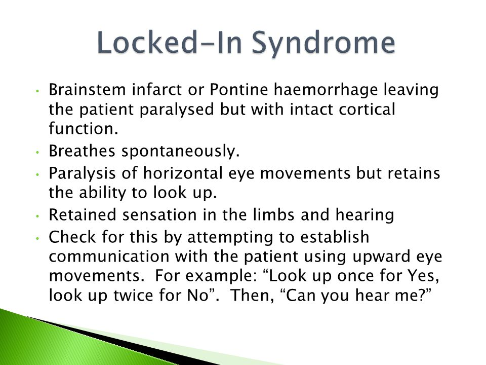 Locked-In Syndrome Brainstem infarct or Pontine haemorrhage leaving the patient paralysed but with intact cortical function.