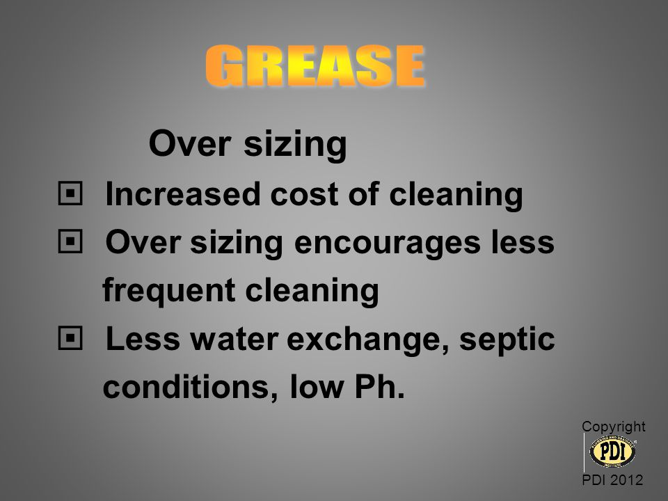 Over sizing GREASE Increased cost of cleaning