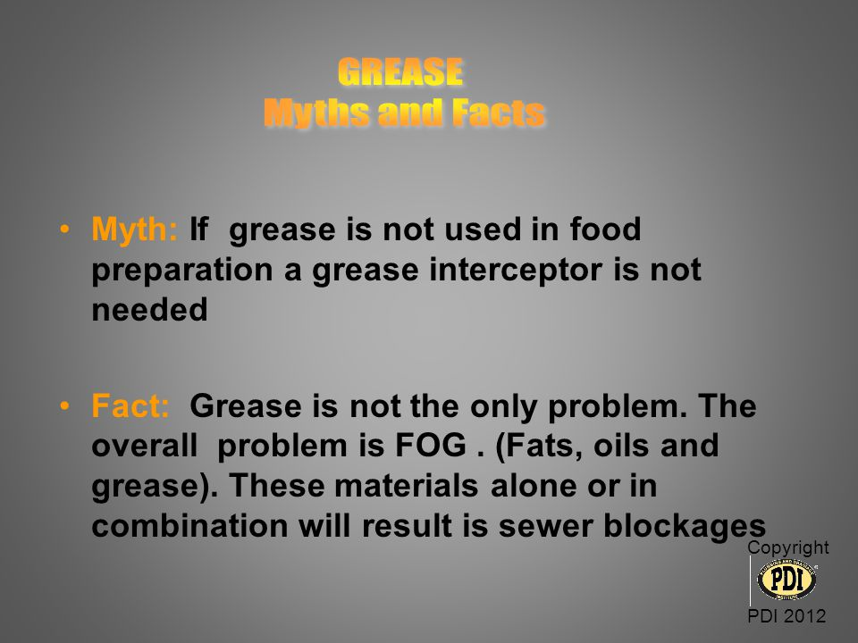 GREASE Myths and Facts. Myth: If grease is not used in food preparation a grease interceptor is not needed.