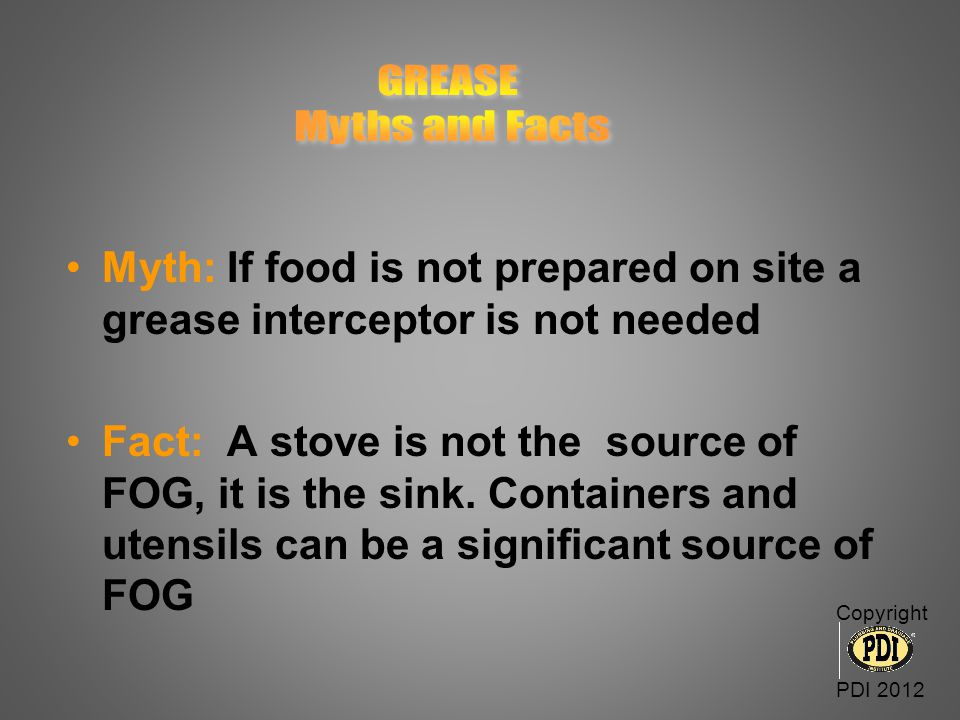 GREASE Myths and Facts. Myth: If food is not prepared on site a grease interceptor is not needed.