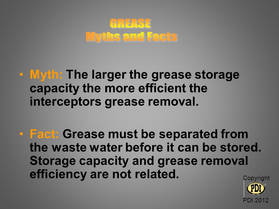GREASE Myths and Facts. Myth: The larger the grease storage capacity the more efficient the interceptors grease removal.