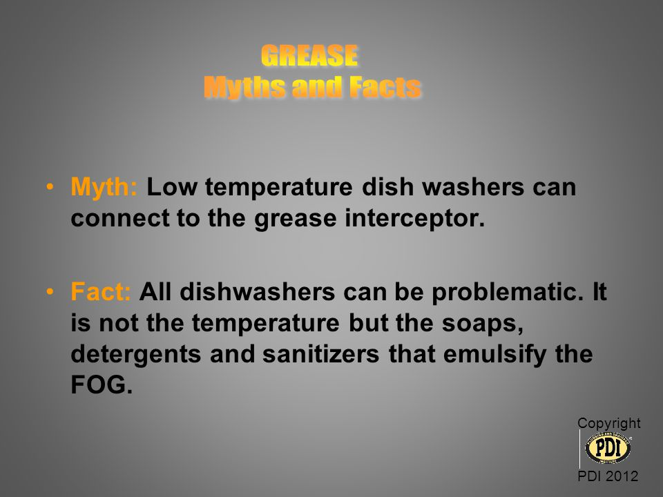 GREASE Myths and Facts. Myth: Low temperature dish washers can connect to the grease interceptor.