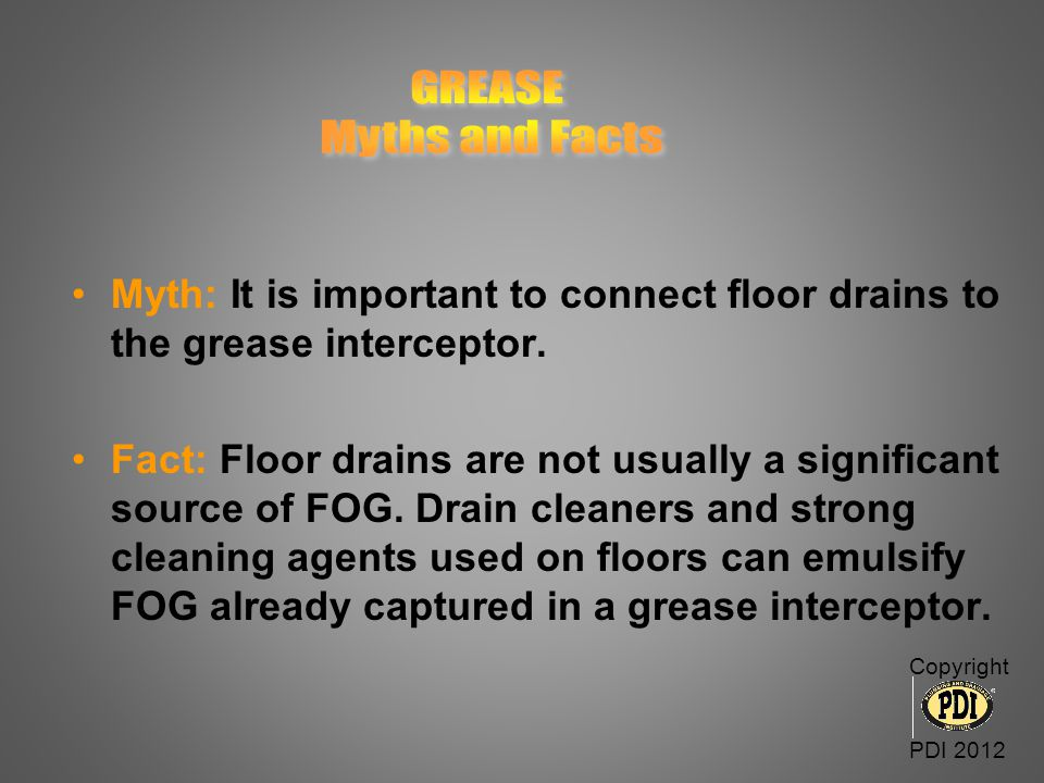GREASE Myths and Facts. Myth: It is important to connect floor drains to the grease interceptor.