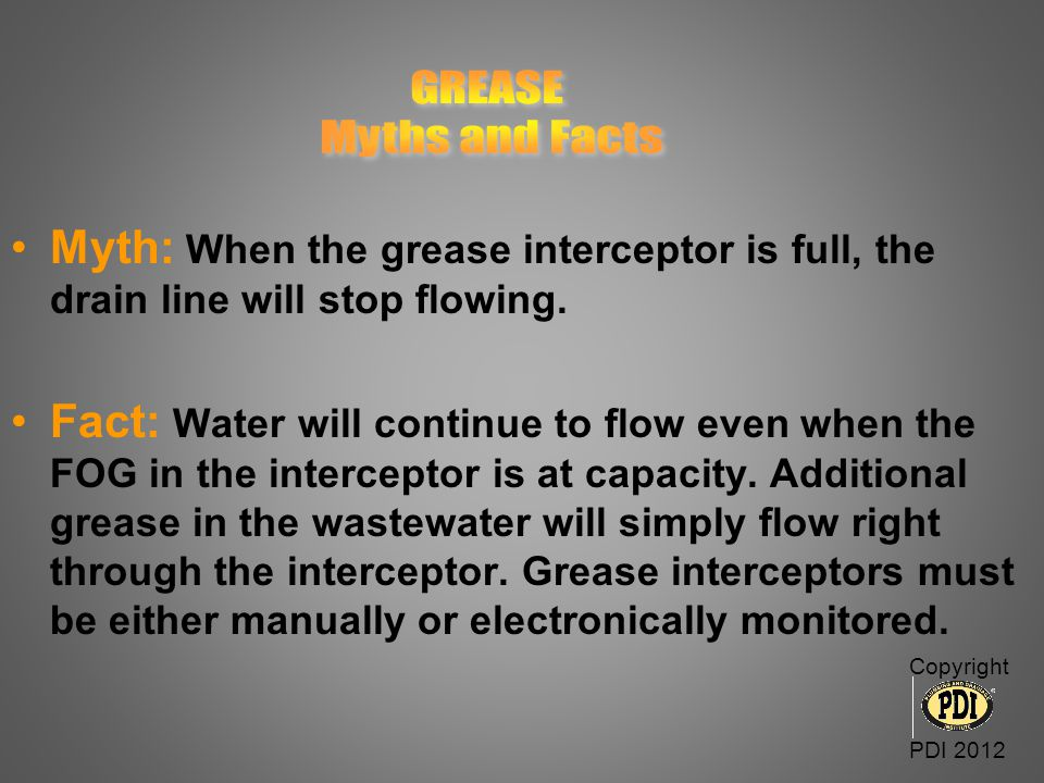GREASE Myths and Facts. Myth: When the grease interceptor is full, the drain line will stop flowing.