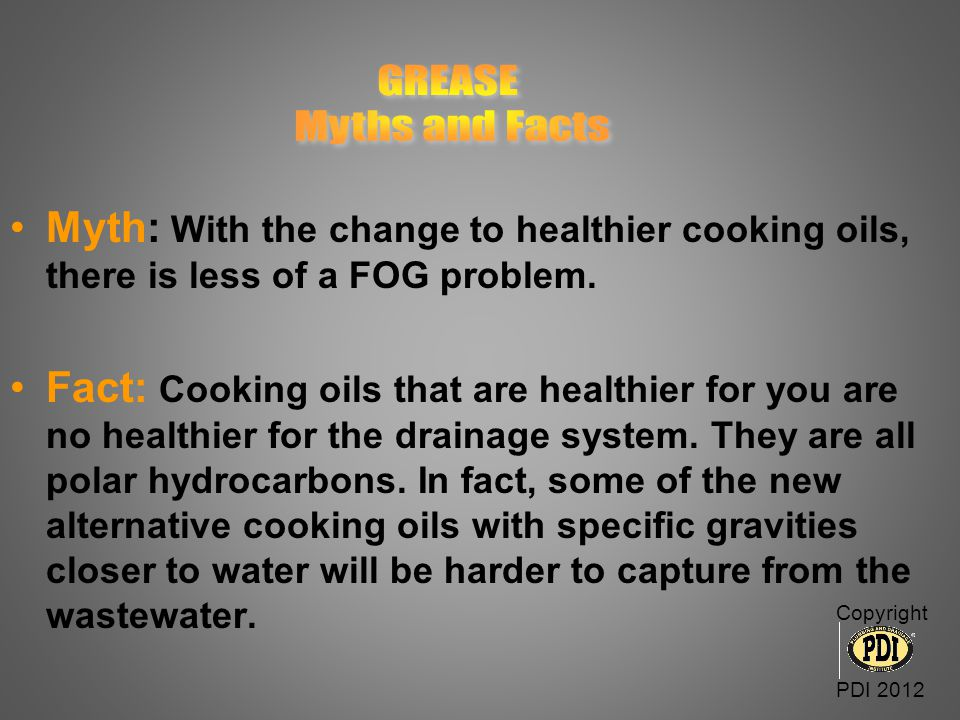 GREASE Myths and Facts. Myth: With the change to healthier cooking oils, there is less of a FOG problem.