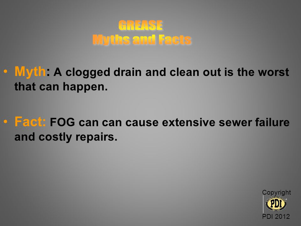 GREASE Myths and Facts. Myth: A clogged drain and clean out is the worst that can happen.