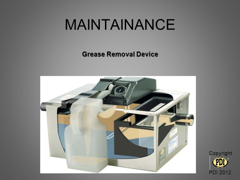 MAINTAINANCE Grease Removal Device Copyright PDI 2012