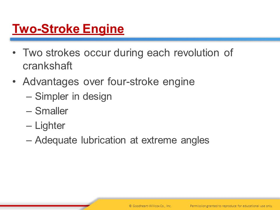 Two-Stroke Engine Two strokes occur during each revolution of crankshaft. Advantages over four-stroke engine.