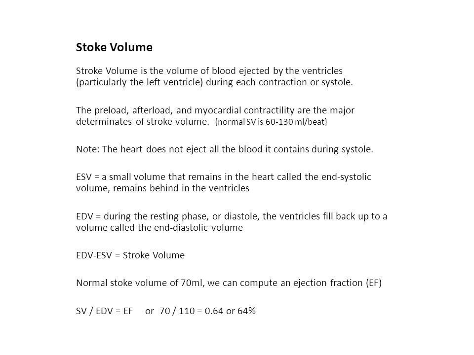 Stoke Volume Stroke Volume is the volume of blood ejected by the ventricles (particularly the left ventricle) during each contraction or systole.