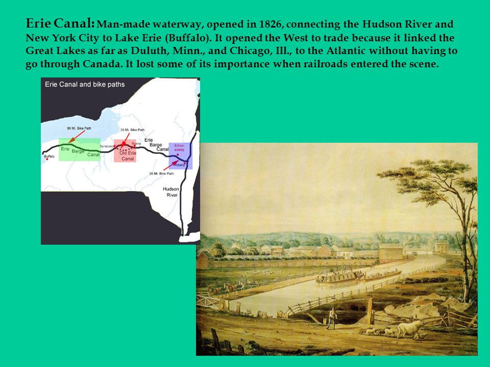 Erie Canal: Man-made waterway, opened in 1826, connecting the Hudson River and New York City to Lake Erie (Buffalo).