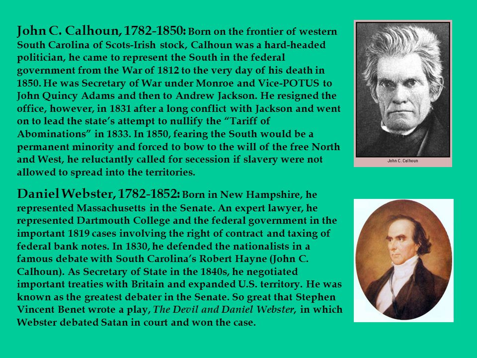 John C. Calhoun, 1782-1850: Born on the frontier of western South Carolina of Scots-Irish stock, Calhoun was a hard-headed politician, he came to represent the South in the federal government from the War of 1812 to the very day of his death in 1850. He was Secretary of War under Monroe and Vice-POTUS to John Quincy Adams and then to Andrew Jackson. He resigned the office, however, in 1831 after a long conflict with Jackson and went on to lead the state's attempt to nullify the Tariff of Abominations in 1833. In 1850, fearing the South would be a permanent minority and forced to bow to the will of the free North and West, he reluctantly called for secession if slavery were not allowed to spread into the territories.