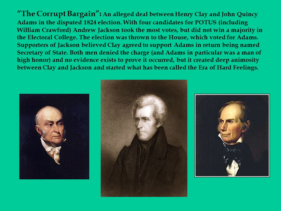 The Corrupt Bargain : An alleged deal between Henry Clay and John Quincy Adams in the disputed 1824 election.