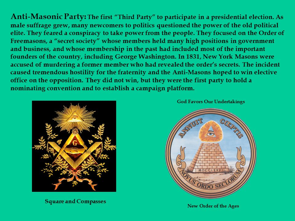 Anti-Masonic Party: The first Third Party to participate in a presidential election. As male suffrage grew, many newcomers to politics questioned the power of the old political elite. They feared a conspiracy to take power from the people. They focused on the Order of Freemasons, a secret society whose members held many high positions in government and business, and whose membership in the past had included most of the important founders of the country, including George Washington. In 1831, New York Masons were accused of murdering a former member who had revealed the order's secrets. The incident caused tremendous hostility for the fraternity and the Anti-Masons hoped to win elective office on the opposition. They did not win, but they were the first party to hold a nominating convention and to establish a campaign platform.