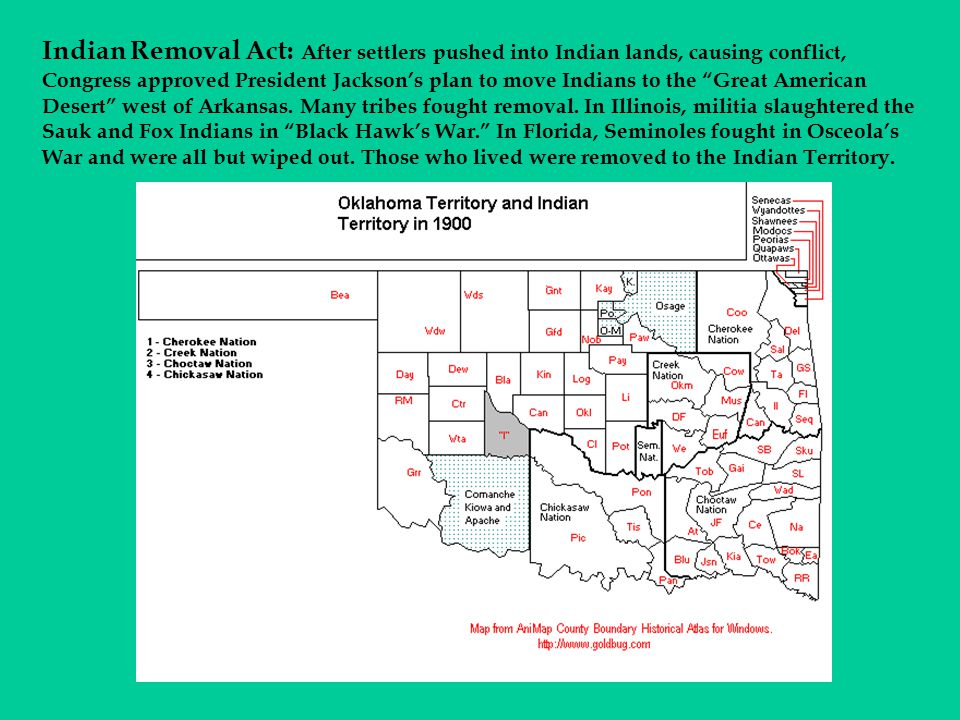Indian Removal Act: After settlers pushed into Indian lands, causing conflict, Congress approved President Jackson's plan to move Indians to the Great American Desert west of Arkansas.