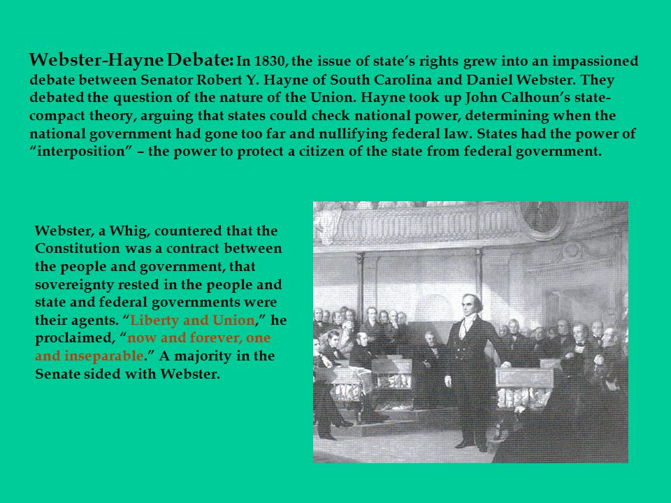 Webster-Hayne Debate: In 1830, the issue of state's rights grew into an impassioned debate between Senator Robert Y. Hayne of South Carolina and Daniel Webster. They debated the question of the nature of the Union. Hayne took up John Calhoun's state-compact theory, arguing that states could check national power, determining when the national government had gone too far and nullifying federal law. States had the power of interposition – the power to protect a citizen of the state from federal government.