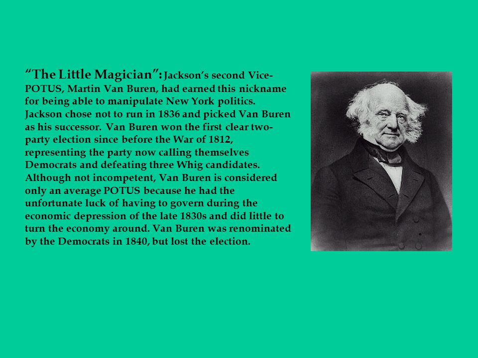 The Little Magician : Jackson's second Vice-POTUS, Martin Van Buren, had earned this nickname for being able to manipulate New York politics.