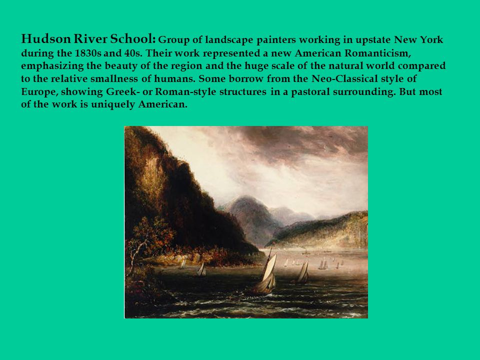 Hudson River School: Group of landscape painters working in upstate New York during the 1830s and 40s.