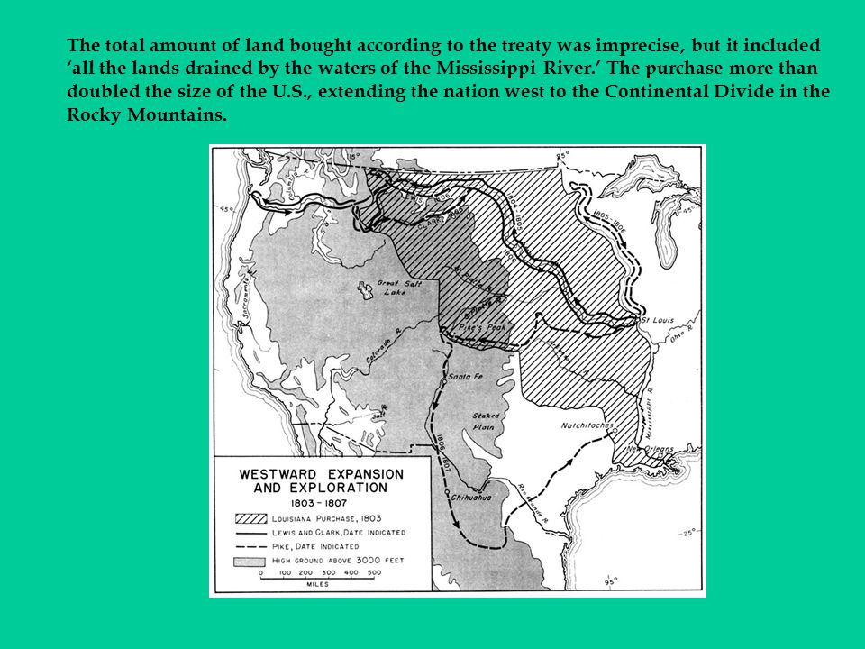 The total amount of land bought according to the treaty was imprecise, but it included 'all the lands drained by the waters of the Mississippi River.' The purchase more than doubled the size of the U.S., extending the nation west to the Continental Divide in the Rocky Mountains.