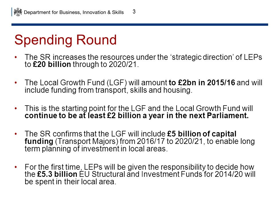 Spending Round The SR increases the resources under the 'strategic direction' of LEPs to £20 billion through to 2020/21.