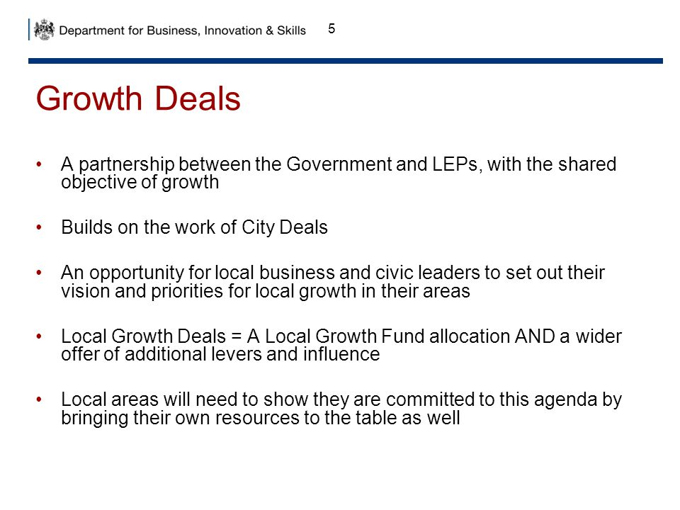 Growth Deals A partnership between the Government and LEPs, with the shared objective of growth. Builds on the work of City Deals.