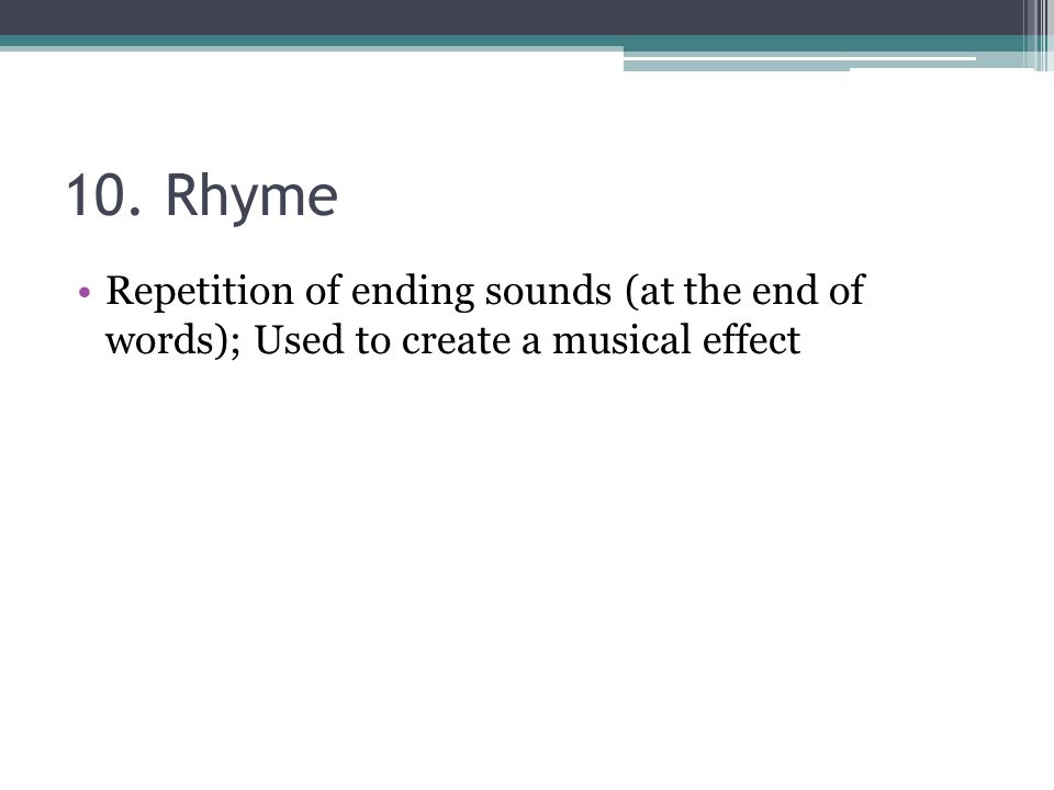 10. Rhyme Repetition of ending sounds (at the end of words); Used to create a musical effect